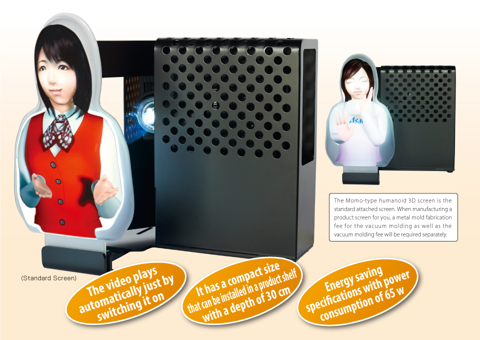 The Momo-type humanoid 3D screen is the standard attached screen. When manufacturing a product screen for you, a metal mold fabrication fee for the vacuum molding as well as the vacuum molding fee will be required separately.