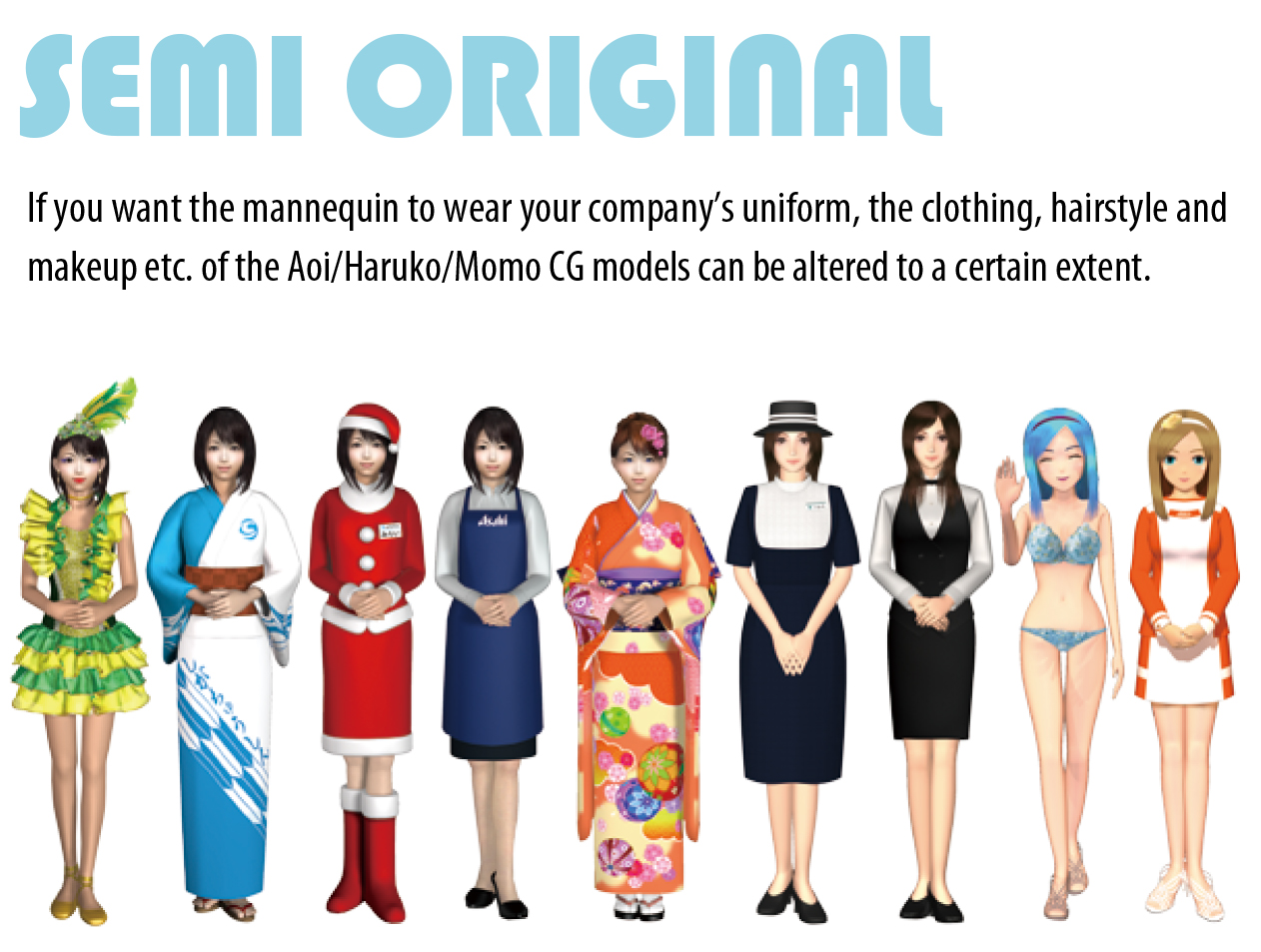 SEMI ORIGINAL If you want the mannequin to wear your company's uniform, the clothing, hairstyle and makeup etc. of the Aoi/Haruko/Momo CG models can be altered to a certain extent.